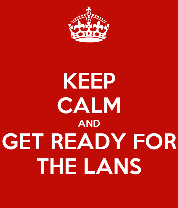 KEEP CALM AND GET READY FOR THE LANS