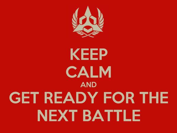 KEEP CALM AND GET READY FOR THE NEXT BATTLE