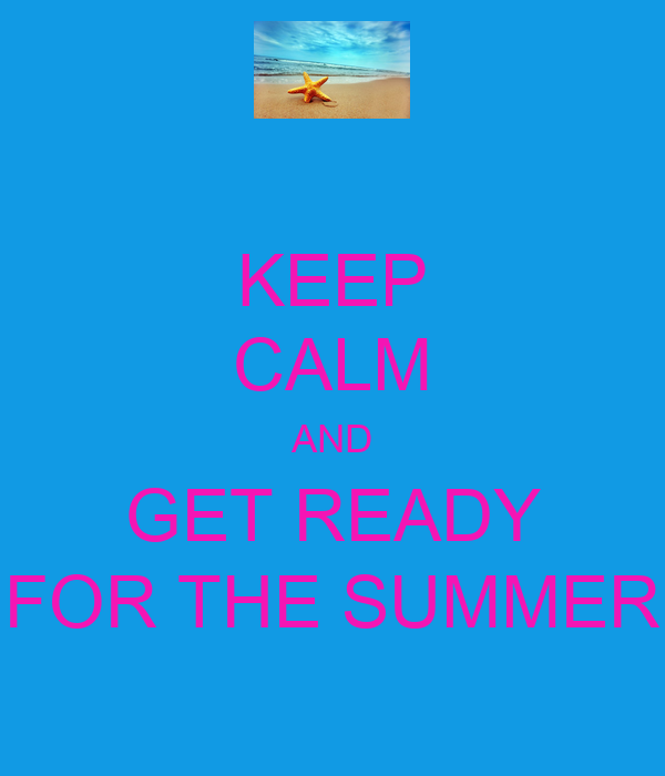 KEEP CALM AND GET READY FOR THE SUMMER