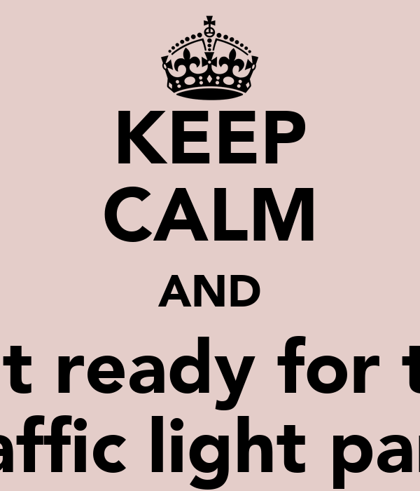 KEEP CALM AND Get ready for the Traffic light party