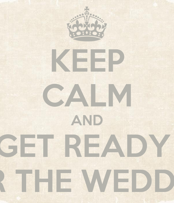 KEEP CALM AND GET READY  FOR THE WEDDING
