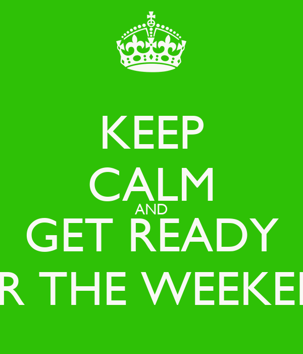 KEEP CALM AND GET READY FOR THE WEEKEND