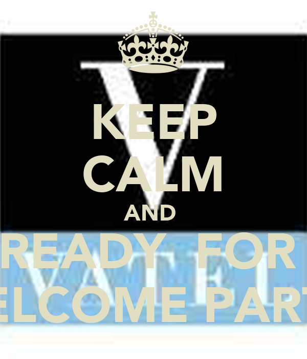 KEEP CALM AND  GET READY  FOR THE  WELCOME PARTY