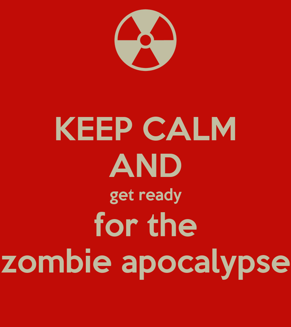KEEP CALM AND get ready for the zombie apocalypse