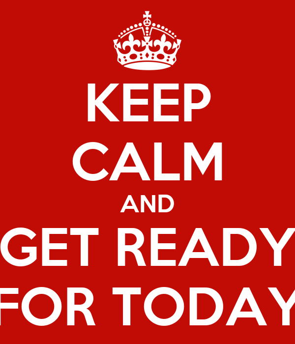 KEEP CALM AND GET READY FOR TODAY