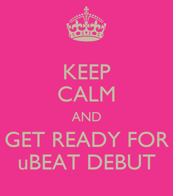 KEEP CALM AND GET READY FOR uBEAT DEBUT