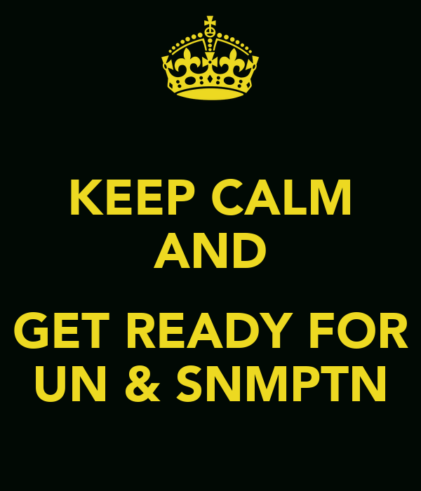 KEEP CALM AND  GET READY FOR UN & SNMPTN