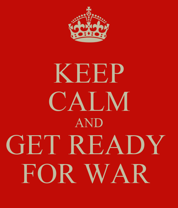 KEEP CALM AND GET READY  FOR WAR