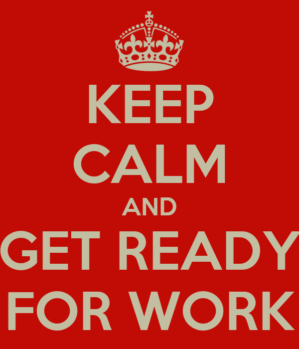 KEEP CALM AND GET READY FOR WORK
