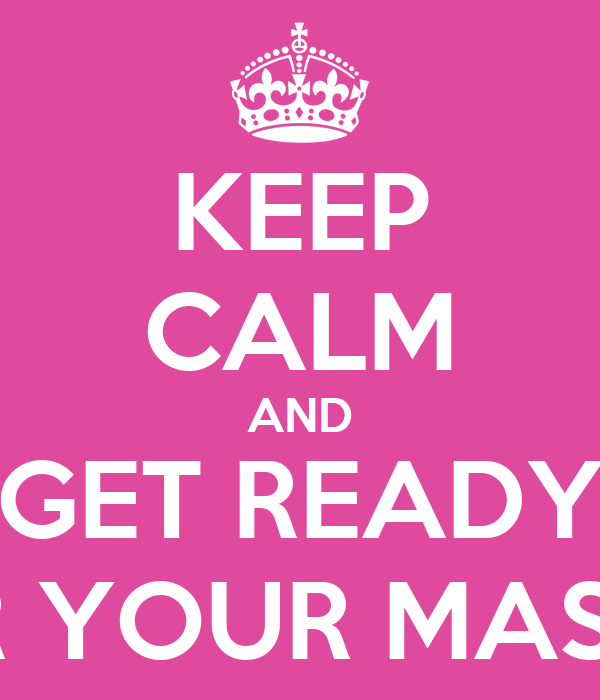 KEEP CALM AND GET READY FOR YOUR MASTER