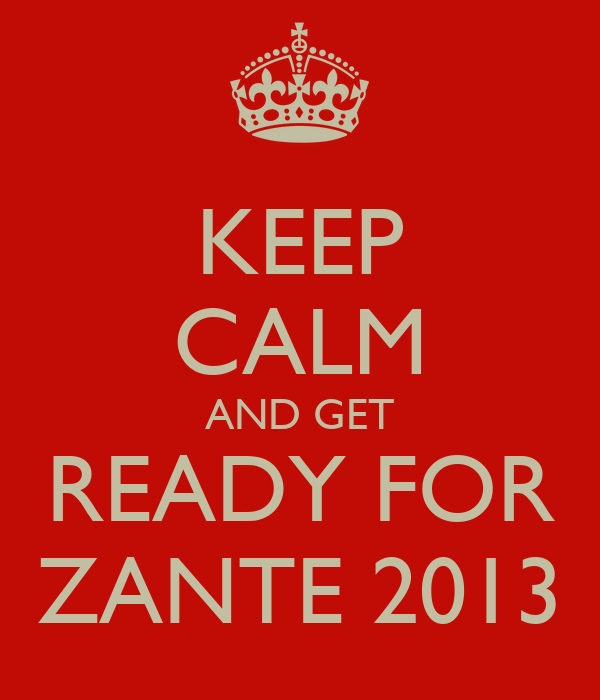 KEEP CALM AND GET READY FOR ZANTE 2013