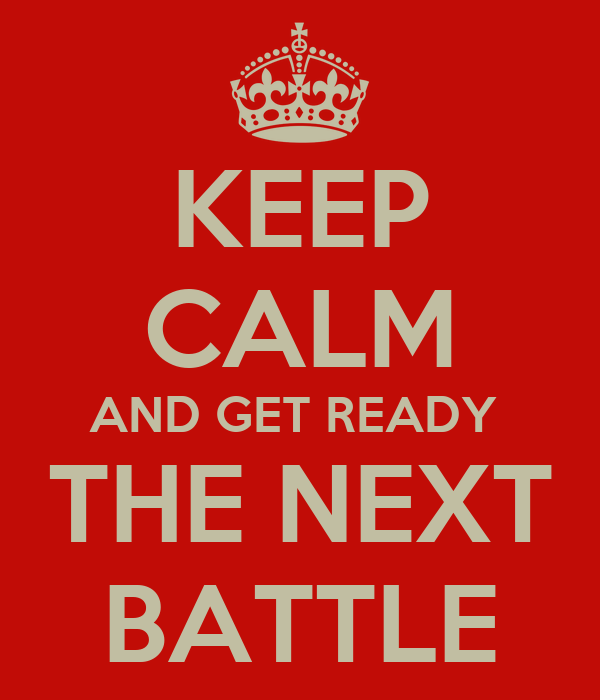 KEEP CALM AND GET READY  THE NEXT BATTLE