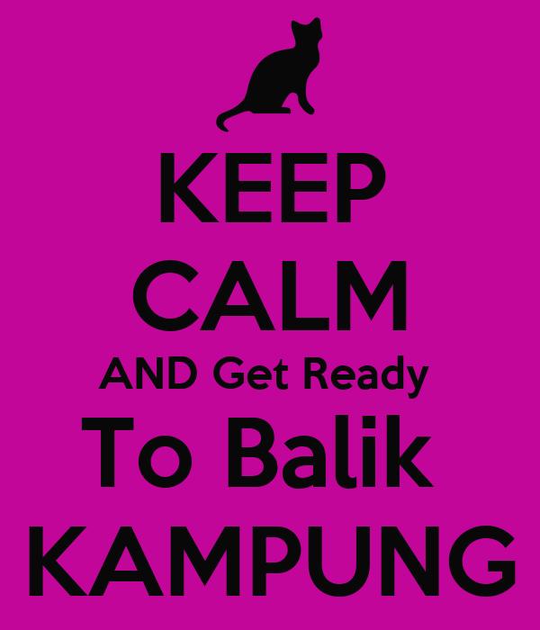 KEEP CALM AND Get Ready  To Balik  KAMPUNG