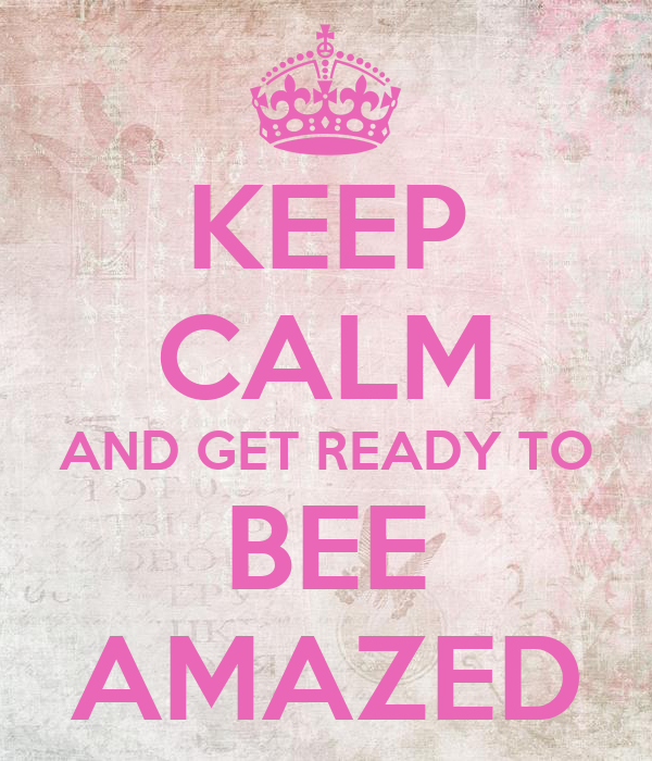 KEEP CALM AND GET READY TO BEE AMAZED