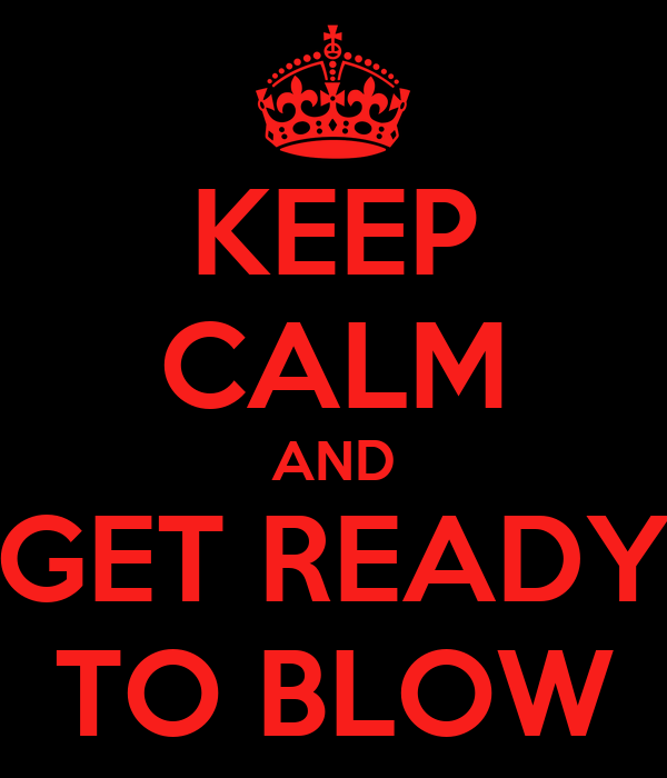 KEEP CALM AND GET READY TO BLOW