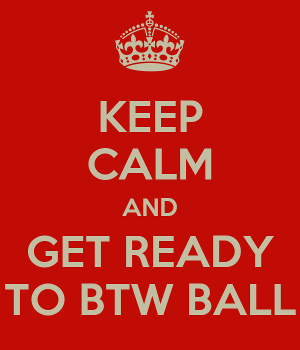 KEEP CALM AND GET READY TO BTW BALL