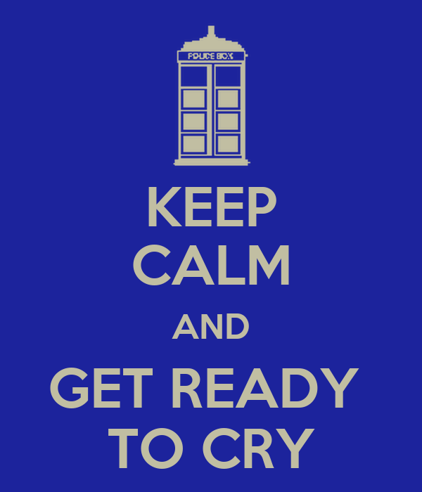 KEEP CALM AND GET READY  TO CRY