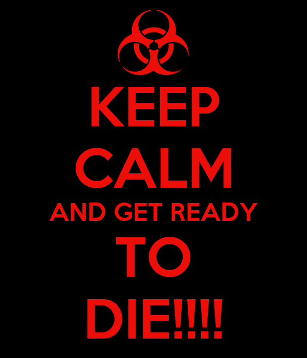 KEEP CALM AND GET READY TO DIE!!!!