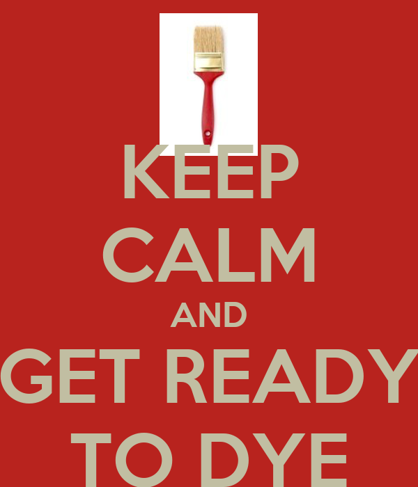 KEEP CALM AND GET READY TO DYE