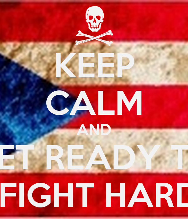 KEEP CALM AND GET READY TO  FIGHT HARD