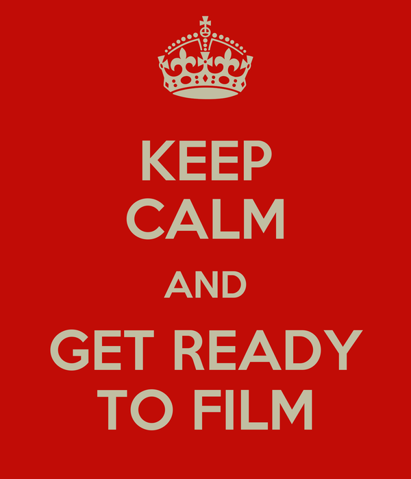 KEEP CALM AND GET READY TO FILM