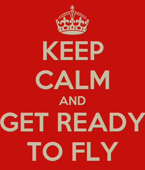 KEEP CALM AND GET READY TO FLY