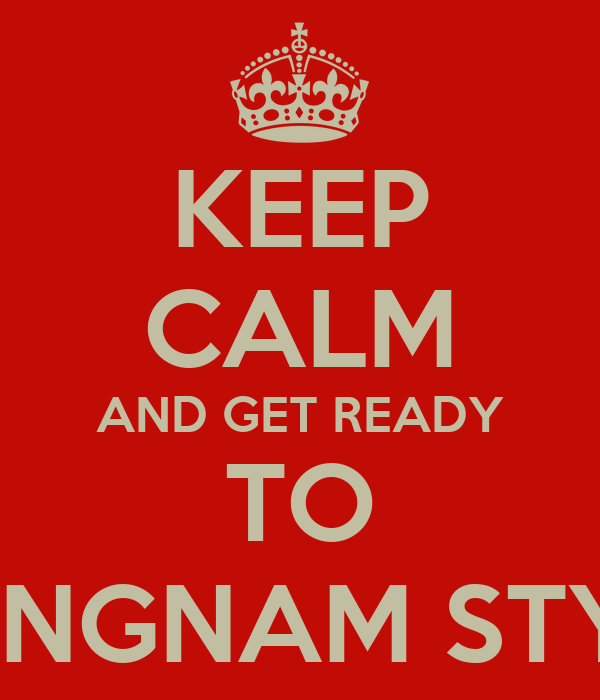 KEEP CALM AND GET READY TO GANGNAM STYLE