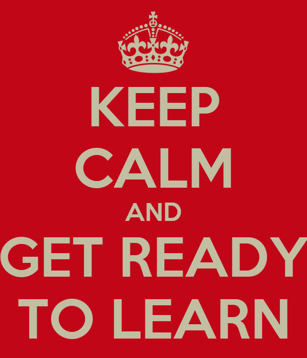 KEEP CALM AND GET READY TO LEARN