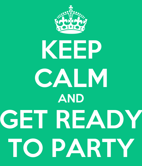 KEEP CALM AND GET READY TO PARTY
