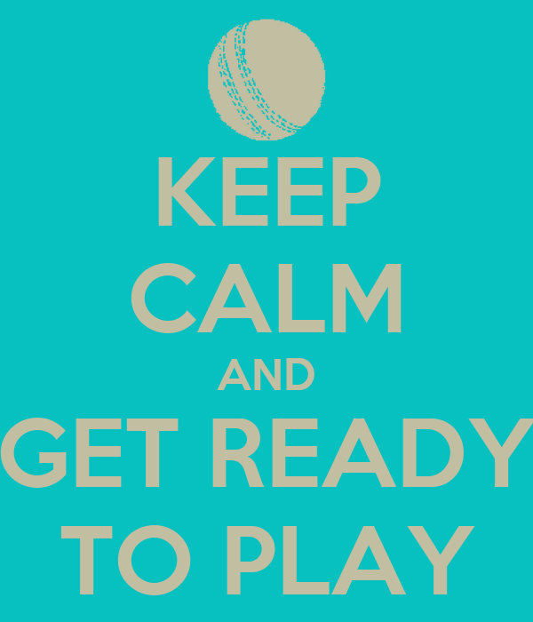 KEEP CALM AND GET READY TO PLAY