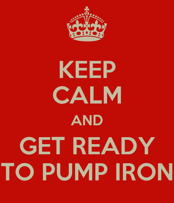 KEEP CALM AND GET READY TO PUMP IRON