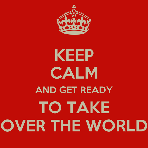 KEEP CALM AND GET READY TO TAKE OVER THE WORLD