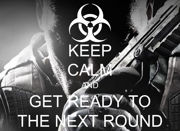 KEEP CALM AND GET READY TO THE NEXT ROUND