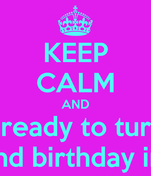 KEEP CALM AND Get ready to turn up For my 22nd birthday in 9 days!!!!!