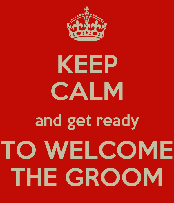 KEEP CALM and get ready TO WELCOME THE GROOM
