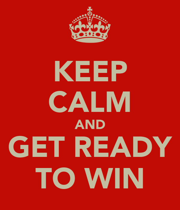 KEEP CALM AND GET READY TO WIN