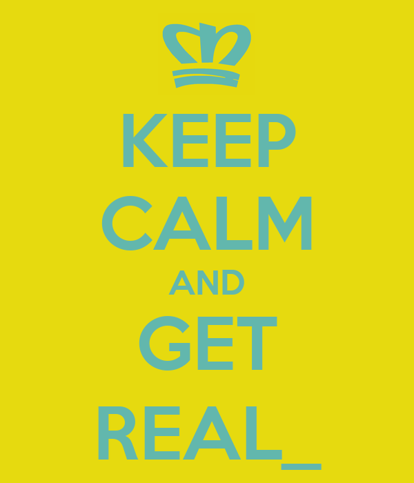 KEEP CALM AND GET REAL_