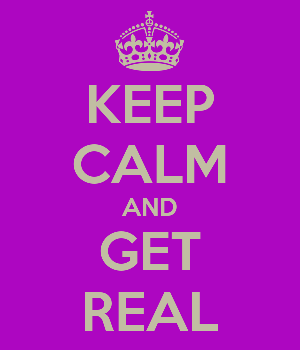 KEEP CALM AND GET REAL