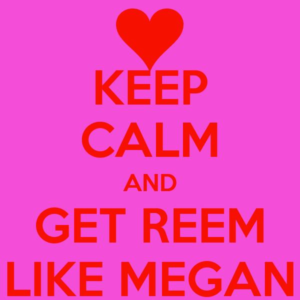 KEEP CALM AND GET REEM LIKE MEGAN