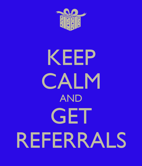 KEEP CALM AND GET REFERRALS