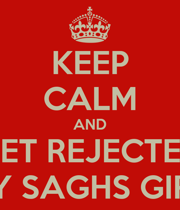 KEEP CALM AND GET REJECTED BY SAGHS GIRL