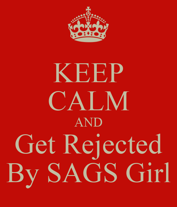 KEEP CALM AND Get Rejected By SAGS Girl