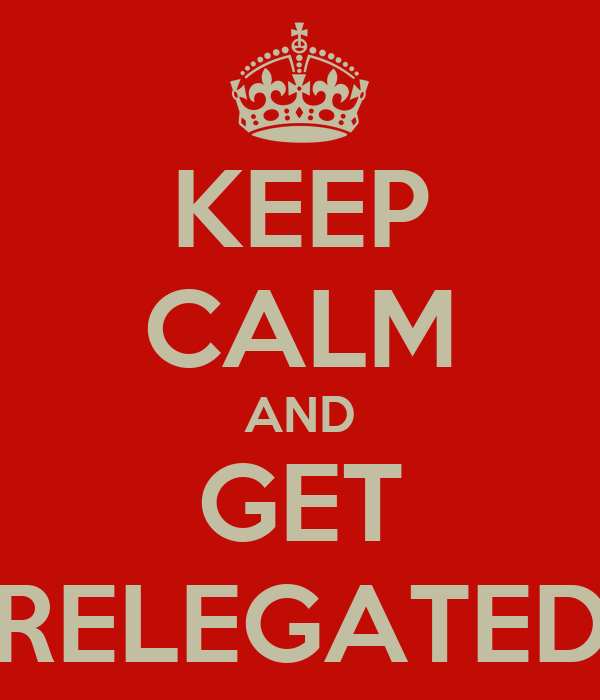 KEEP CALM AND GET RELEGATED