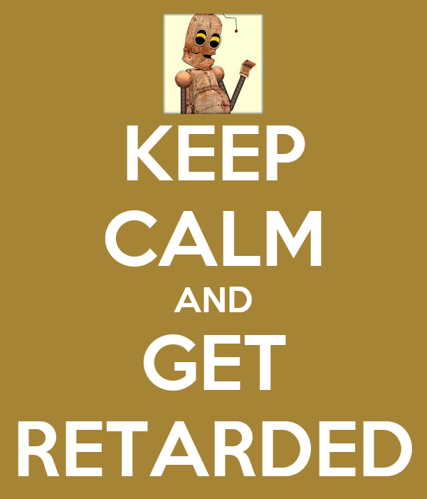 KEEP CALM AND GET RETARDED