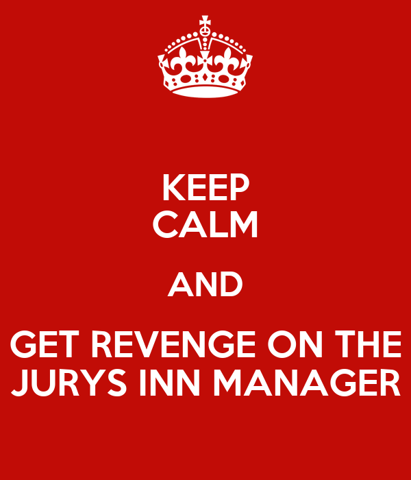 KEEP CALM AND GET REVENGE ON THE JURYS INN MANAGER