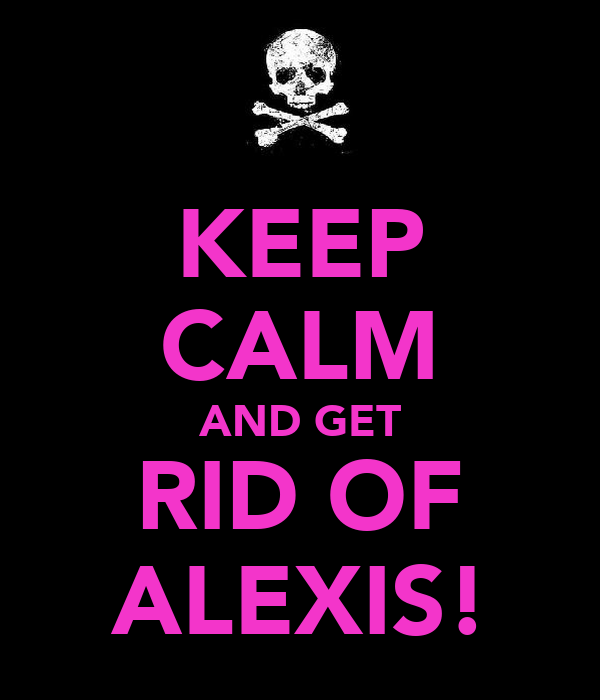 KEEP CALM AND GET RID OF ALEXIS!
