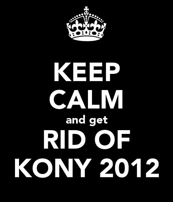 KEEP CALM and get RID OF KONY 2012