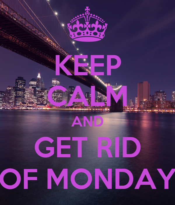 KEEP CALM AND GET RID OF MONDAY