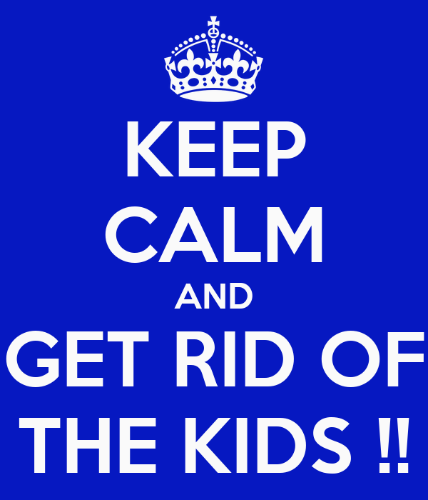 KEEP CALM AND GET RID OF THE KIDS !!