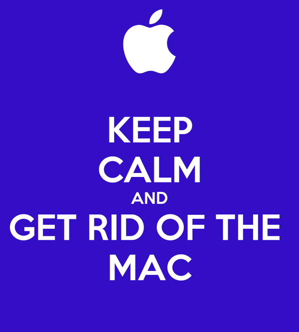 KEEP CALM AND GET RID OF THE  MAC
